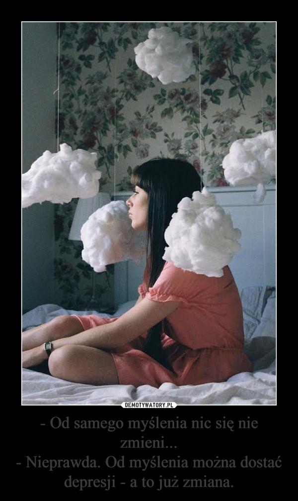 - Od samego myślenia nic się nie zmieni...- Nieprawda. Od myślenia można dostać depresji - a to już zmiana. –