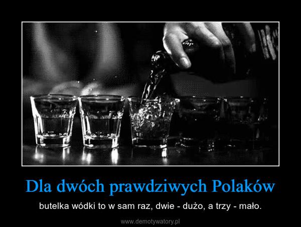 Dla dwóch prawdziwych Polaków – butelka wódki to w sam raz, dwie - dużo, a trzy - mało.