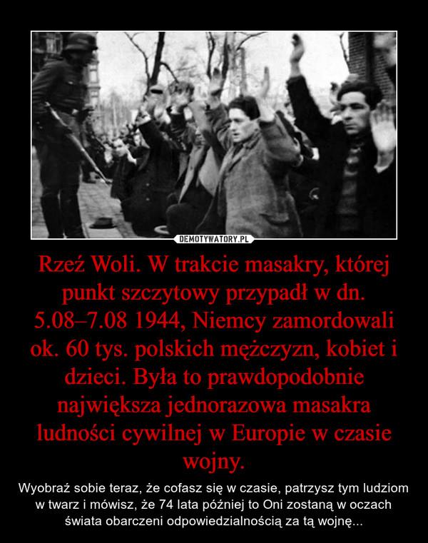 Rzeź Woli. W trakcie masakry, której punkt szczytowy przypadł w dn. 5.08–7.08 1944, Niemcy zamordowali ok. 60 tys. polskich mężczyzn, kobiet i dzieci. Była to prawdopodobnie największa jednorazowa masakra ludności cywilnej w Europie w czasie wojny. – Wyobraź sobie teraz, że cofasz się w czasie, patrzysz tym ludziom w twarz i mówisz, że 74 lata później to Oni zostaną w oczach świata obarczeni odpowiedzialnością za tą wojnę...