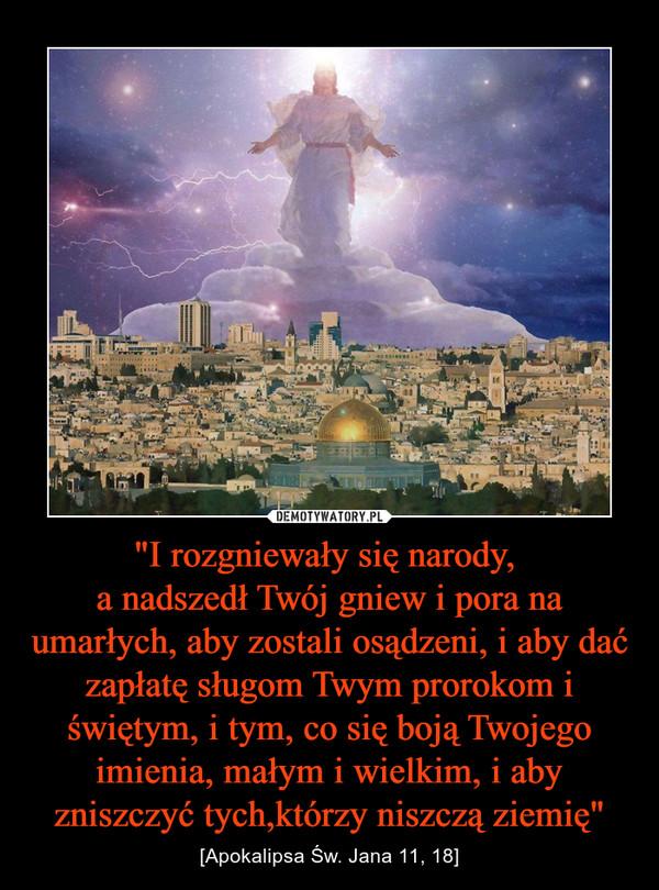 """""""I rozgniewały się narody, a nadszedł Twój gniew i pora na umarłych, aby zostali osądzeni, i aby dać zapłatę sługom Twym prorokom i świętym, i tym, co się boją Twojego imienia, małym i wielkim, i aby zniszczyć tych,którzy niszczą ziemię"""" – [Apokalipsa Św. Jana 11, 18]"""