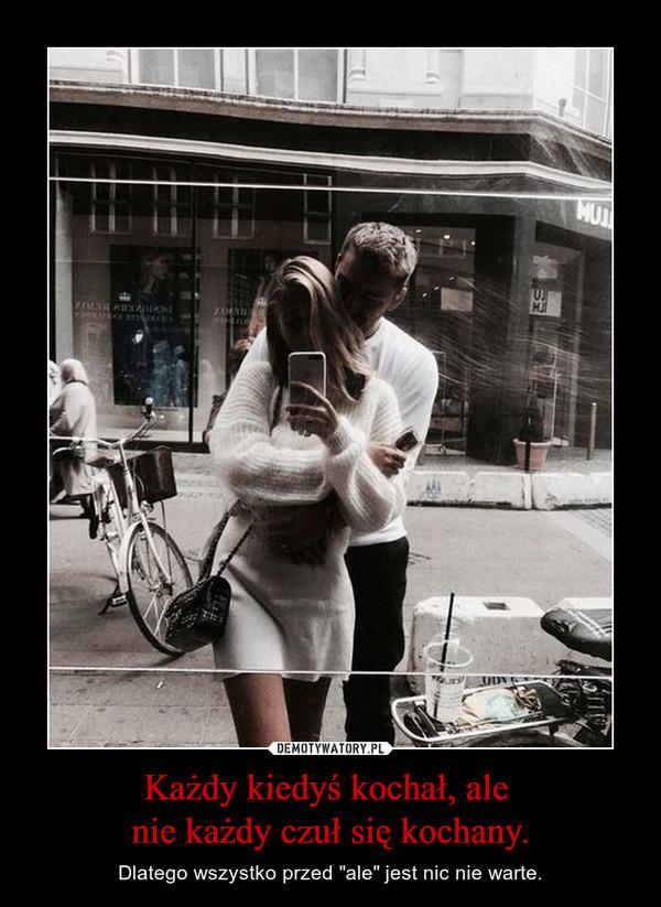 """Każdy kiedyś kochał, ale nie każdy czuł się kochany. – Dlatego wszystko przed """"ale"""" jest nic nie warte."""