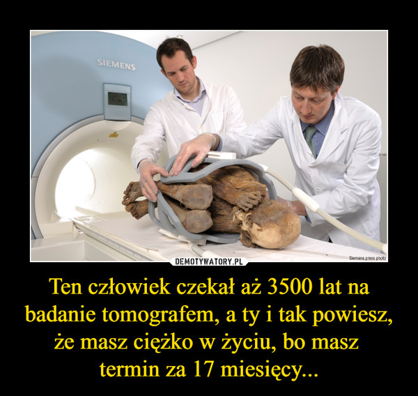 Ten człowiek czekał aż 3500 lat na badanie tomografem, a ty i tak powiesz, że masz ciężko w życiu, bo masz termin za 17 miesięcy... –