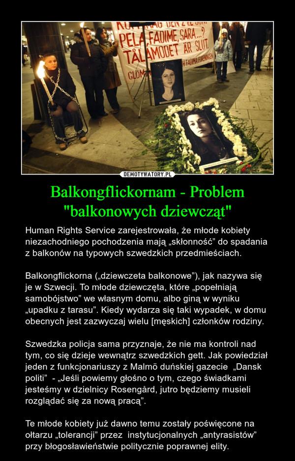 """Balkongflickornam - Problem """"balkonowych dziewcząt"""" – Human Rights Service zarejestrowała, że młode kobiety niezachodniego pochodzenia mają """"skłonność"""" do spadania z balkonów na typowych szwedzkich przedmieściach.    Balkongflickorna (""""dziewczeta balkonowe""""), jak nazywa się je w Szwecji. To młode dziewczęta, które """"popełniają samobójstwo"""" we własnym domu, albo giną w wyniku """"upadku z tarasu"""". Kiedy wydarza się taki wypadek, w domu obecnych jest zazwyczaj wielu [męskich] członków rodziny.     Szwedzka policja sama przyznaje, że nie ma kontroli nad tym, co się dzieje wewnątrz szwedzkich gett. Jak powiedział jeden z funkcjonariuszy z Malmö duńskiej gazecie  """"Dansk politi""""  - """"Jeśli powiemy głośno o tym, czego świadkami jesteśmy w dzielnicy Rosengård, jutro będziemy musieli rozglądać się za nową pracą"""". Te młode kobiety już dawno temu zostały poświęcone na ołtarzu """"tolerancji"""" przez  instytucjonalnych """"antyrasistów"""" przy błogosławieństwie politycznie poprawnej elity."""