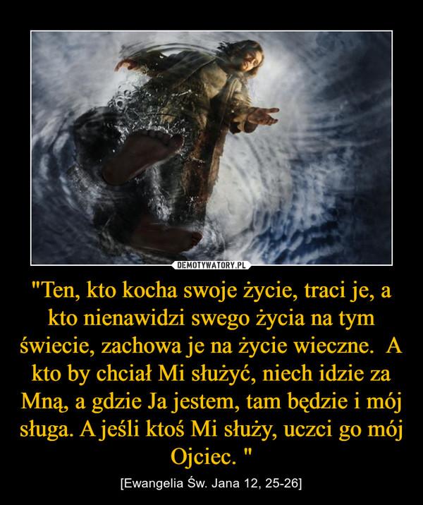 """""""Ten, kto kocha swoje życie, traci je, a kto nienawidzi swego życia na tym świecie, zachowa je na życie wieczne.  A kto by chciał Mi służyć, niech idzie za Mną, a gdzie Ja jestem, tam będzie i mój sługa. A jeśli ktoś Mi służy, uczci go mój Ojciec. """" – [Ewangelia Św. Jana 12, 25-26]"""