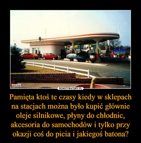 Pamięta ktoś te czasy kiedy w sklepach na stacjach można było kupić głównie oleje silnikowe, płyny do chłodnic, akcesoria do samochodów i tylko przy okazji coś do picia i jakiegoś batona? –