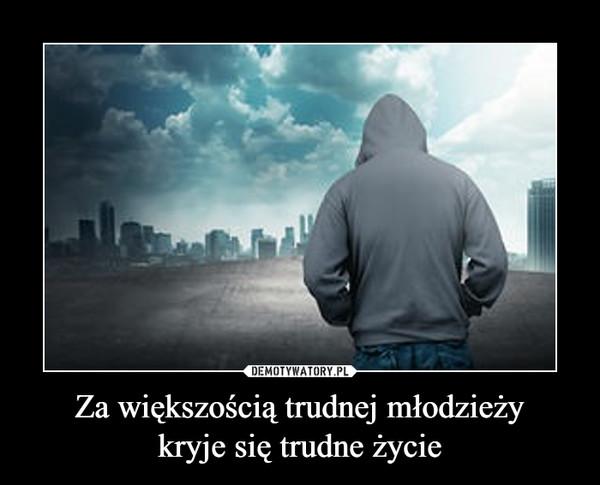 Za większością trudnej młodzieżykryje się trudne życie –