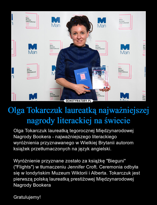 """Olga Tokarczuk laureatką najważniejszej nagrody literackiej na świecie – Olga Tokarczuk laureatką tegorocznej Międzynarodowej Nagrody Bookera - najważniejszego literackiego wyróżnienia przyznawanego w Wielkiej Brytanii autorom książek przetłumaczonych na język angielski. Wyróżnienie przyznane zostało za książkę """"Bieguni"""" (""""Flights"""") w tłumaczeniu Jennifer Croft. Ceremonia odbyła się w londyńskim Muzeum Wiktorii i Alberta. Tokarczuk jest pierwszą polską laureatką prestiżowej Międzynarodowej Nagrody BookeraGratulujemy!"""