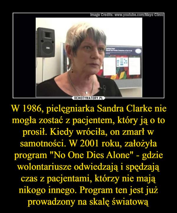 """W 1986, pielęgniarka Sandra Clarke nie mogła zostać z pacjentem, który ją o to prosił. Kiedy wróciła, on zmarł w samotności. W 2001 roku, założyła program """"No One Dies Alone"""" - gdzie wolontariusze odwiedzają i spędzają czas z pacjentami, którzy nie mają nikogo innego. Program ten jest już prowadzony na skalę światową –"""