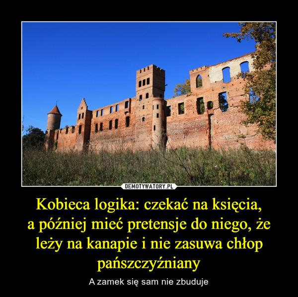 Kobieca logika: czekać na księcia,a później mieć pretensje do niego, że leży na kanapie i nie zasuwa chłop pańszczyźniany – A zamek się sam nie zbuduje