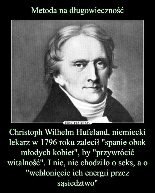 """Christoph Wilhelm Hufeland, niemiecki lekarz w 1796 roku zalecił """"spanie obok młodych kobiet"""", by """"przywrócić witalność"""". I nie, nie chodziło o seks, a o """"wchłonięcie ich energii przezsąsiedztwo"""" –"""