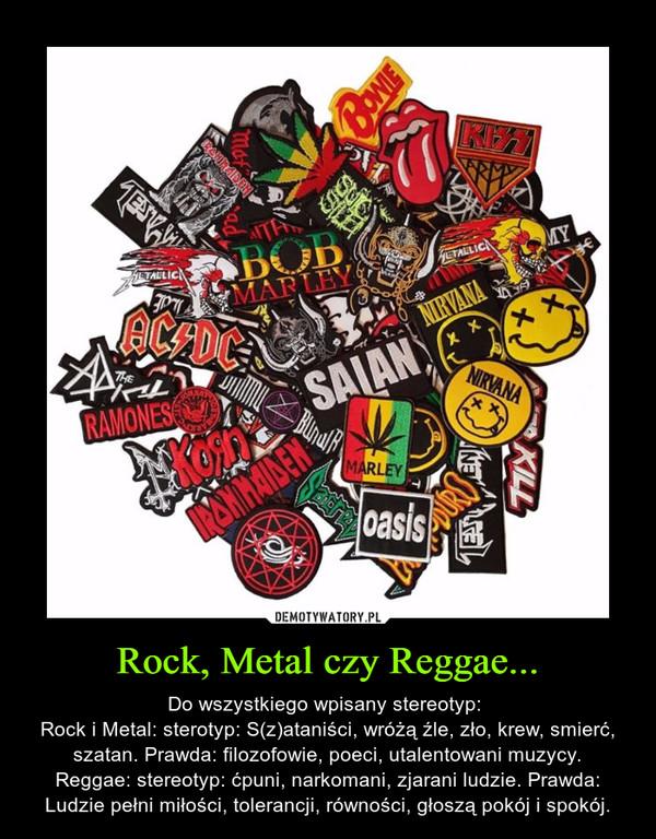 Rock, Metal czy Reggae... – Do wszystkiego wpisany stereotyp: Rock i Metal: sterotyp: S(z)ataniści, wróżą źle, zło, krew, smierć, szatan. Prawda: filozofowie, poeci, utalentowani muzycy.Reggae: stereotyp: ćpuni, narkomani, zjarani ludzie. Prawda: Ludzie pełni miłości, tolerancji, równości, głoszą pokój i spokój.