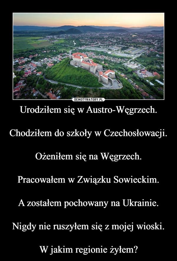 Urodziłem się w Austro-Węgrzech.Chodziłem do szkoły w Czechosłowacji.Ożeniłem się na Węgrzech.Pracowałem w Związku Sowieckim.A zostałem pochowany na Ukrainie.Nigdy nie ruszyłem się z mojej wioski.W jakim regionie żyłem? –