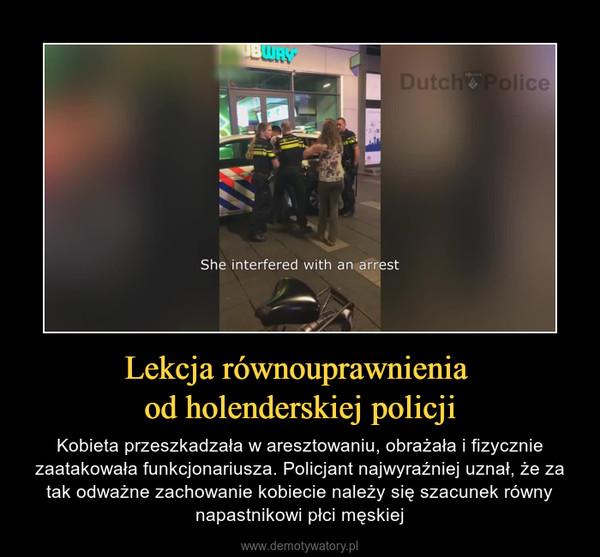 Lekcja równouprawnienia od holenderskiej policji – Kobieta przeszkadzała w aresztowaniu, obrażała i fizycznie zaatakowała funkcjonariusza. Policjant najwyraźniej uznał, że za tak odważne zachowanie kobiecie należy się szacunek równy napastnikowi płci męskiej