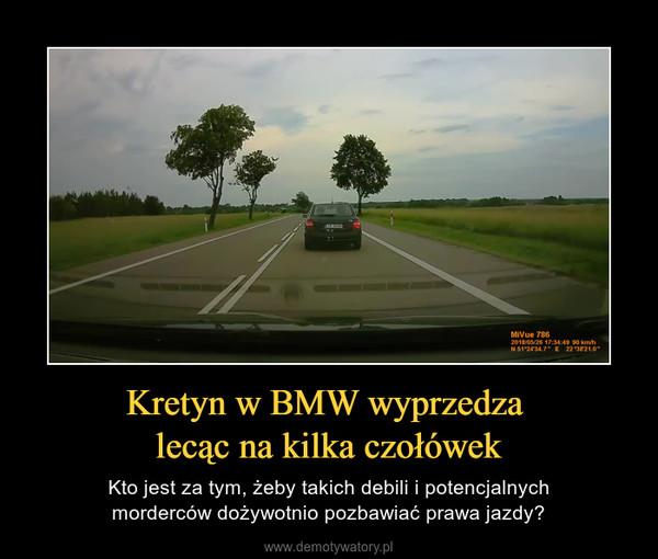 Kretyn w BMW wyprzedza lecąc na kilka czołówek – Kto jest za tym, żeby takich debili i potencjalnychmorderców dożywotnio pozbawiać prawa jazdy?