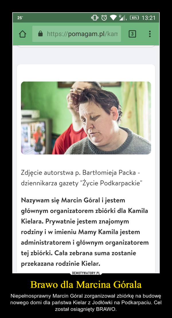 Brawo dla Marcina Górala – Niepełnosprawny Marcin Góral zorganizował zbiórkę na budowę nowego domi dla państwa Kielar z Jodłówki na Podkarpaciu. Cel został osiągnięty BRAWO.