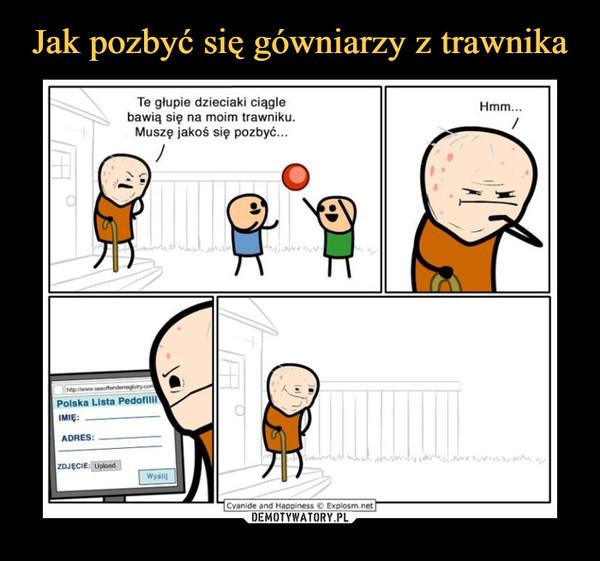 –  Te głupie dzieciaki ciągle bawią się na moim trawniku. Muszę jakoś się pozbyć...Hmm...Polska lista pedofili