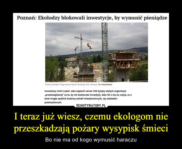 """I teraz już wiesz, czemu ekologom nie przeszkadzają pożary wysypisk śmieci – Bo nie ma od kogo wymusić haraczu Poznań: Ekolodzy blokowali inwestycje, by wymusić pieniądzeInwestorzy mieli wybór: albo zapłacić nawet 100 tysięcy złotych organizacji """"proekologicznej"""" za to, by nie blokowała inwestycji, albo iść z nią na wojnę, co z kolei mogło opóźnić budowę osiedli mieszkaniowych, czy zakładów przemysłowych."""
