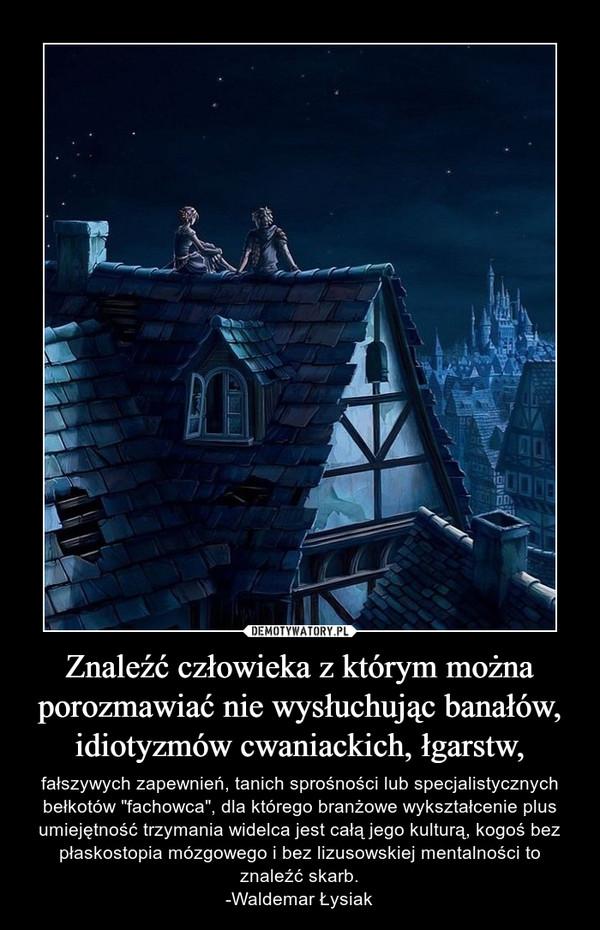 """Znaleźć człowieka z którym można porozmawiać nie wysłuchując banałów, idiotyzmów cwaniackich, łgarstw, – fałszywych zapewnień, tanich sprośności lub specjalistycznych bełkotów """"fachowca"""", dla którego branżowe wykształcenie plus umiejętność trzymania widelca jest całą jego kulturą, kogoś bez płaskostopia mózgowego i bez lizusowskiej mentalności to znaleźć skarb.-Waldemar Łysiak"""