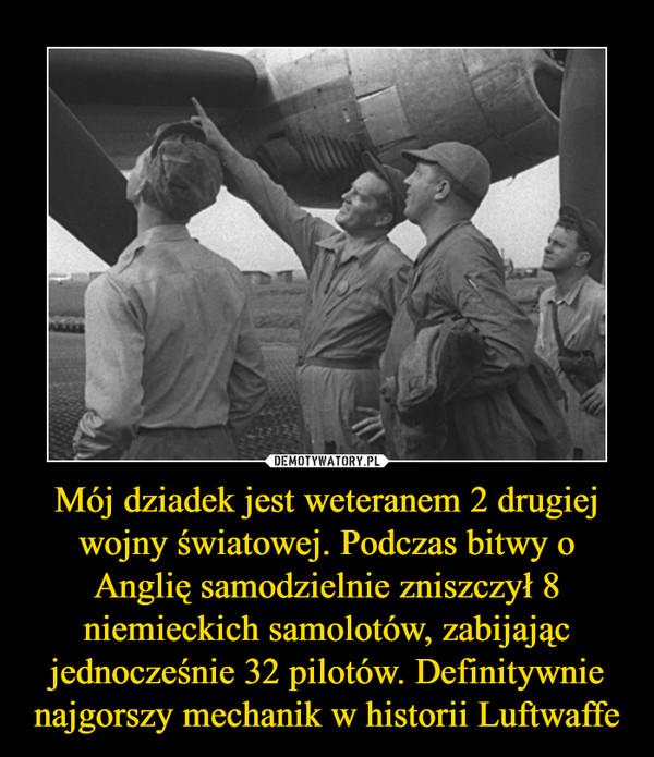 Mój dziadek jest weteranem 2 drugiej wojny światowej. Podczas bitwy o Anglię samodzielnie zniszczył 8 niemieckich samolotów, zabijając jednocześnie 32 pilotów. Definitywnie najgorszy mechanik w historii Luftwaffe –