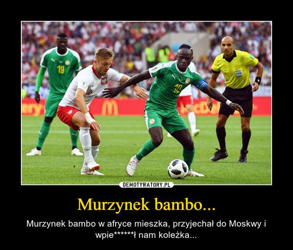 Murzynek bambo... – Murzynek bambo w afryce mieszka, przyjechał do Moskwy i wpie******ł nam koleżka...