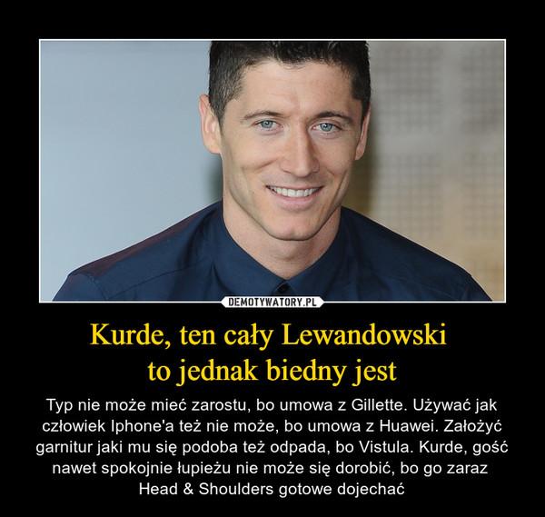 Kurde, ten cały Lewandowski to jednak biedny jest – Typ nie może mieć zarostu, bo umowa z Gillette. Używać jak człowiek Iphone'a też nie może, bo umowa z Huawei. Założyć garnitur jaki mu się podoba też odpada, bo Vistula. Kurde, gość nawet spokojnie łupieżu nie może się dorobić, bo go zaraz Head & Shoulders gotowe dojechać