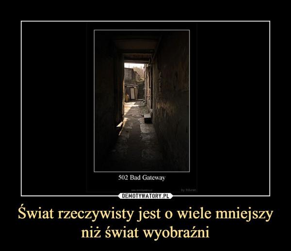 Świat rzeczywisty jest o wiele mniejszy niż świat wyobraźni –