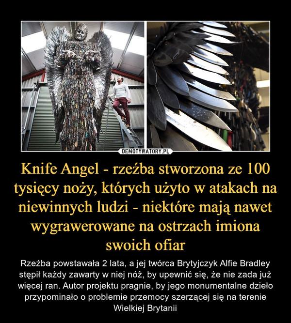 Knife Angel - rzeźba stworzona ze 100 tysięcy noży, których użyto w atakach na niewinnych ludzi - niektóre mają nawet wygrawerowane na ostrzach imiona swoich ofiar – Rzeźba powstawała 2 lata, a jej twórca Brytyjczyk Alfie Bradley stępił każdy zawarty w niej nóż, by upewnić się, że nie zada już więcej ran. Autor projektu pragnie, by jego monumentalne dzieło przypominało o problemie przemocy szerzącej się na terenie Wielkiej Brytanii