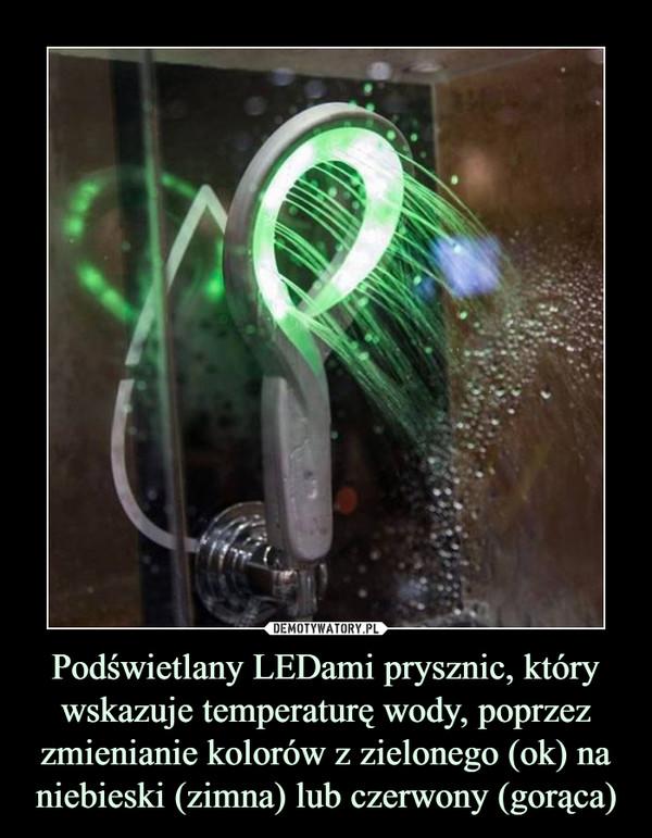 Podświetlany LEDami prysznic, który wskazuje temperaturę wody, poprzez zmienianie kolorów z zielonego (ok) na niebieski (zimna) lub czerwony (gorąca) –