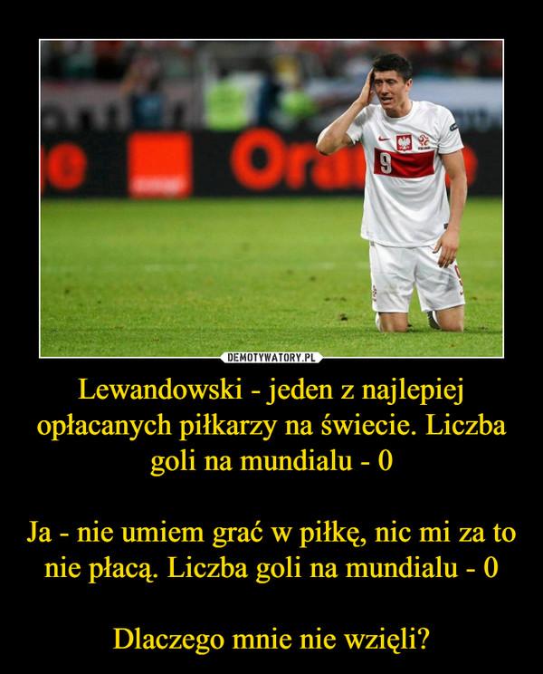 Lewandowski - jeden z najlepiej opłacanych piłkarzy na świecie. Liczba goli na mundialu - 0Ja - nie umiem grać w piłkę, nic mi za to nie płacą. Liczba goli na mundialu - 0Dlaczego mnie nie wzięli? –