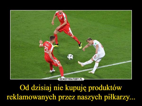 Od dzisiaj nie kupuję produktów reklamowanych przez naszych piłkarzy... –