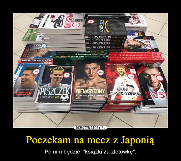 """Poczekam na mecz z Japonią – Po nim będzie  """"książki za złotówkę""""."""