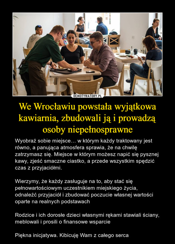 We Wrocławiu powstała wyjątkowa kawiarnia, zbudowali ją i prowadzą osoby niepełnosprawne – Wyobraź sobie miejsce… w którym każdy traktowany jest równo, a panująca atmosfera sprawia, że na chwilę zatrzymasz się. Miejsce w którym możesz napić się pysznej kawy, zjeść smaczne ciastko, a przede wszystkim spędzić czas z przyjaciółmi.Wierzymy, że każdy zasługuje na to, aby stać się pełnowartościowym uczestnikiem miejskiego życia, odnaleźć przyjaciół i zbudować poczucie własnej wartości oparte na realnych podstawachRodzice i ich dorosłe dzieci własnymi rękami stawiali ściany, meblowali i prosili o finansowe wsparciePiękna inicjatywa. Kibicuję Wam z całego serca