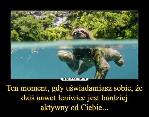 Ten moment, gdy uświadamiasz sobie, że dziś nawet leniwiec jest bardziej aktywny od Ciebie... –