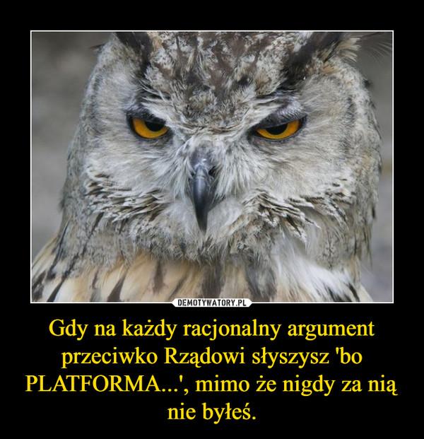 Gdy na każdy racjonalny argument przeciwko Rządowi słyszysz 'bo PLATFORMA...', mimo że nigdy za nią nie byłeś. –