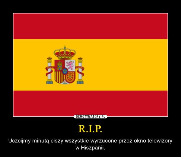 R.I.P. – Uczcijmy minutą ciszy wszystkie wyrzucone przez okno telewizory w Hiszpanii.