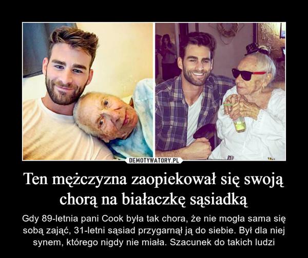 Ten mężczyzna zaopiekował się swoją chorą na białaczkę sąsiadką – Gdy 89-letnia pani Cook była tak chora, że nie mogła sama się sobą zająć, 31-letni sąsiad przygarnął ją do siebie. Był dla niej synem, którego nigdy nie miała. Szacunek do takich ludzi