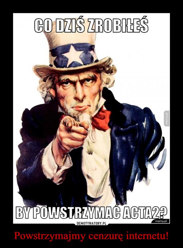 Powstrzymajmy cenzurę internetu! –