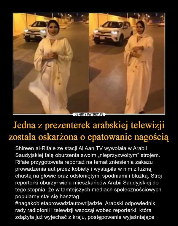 """Jedna z prezenterek arabskiej telewizji została oskarżona o epatowanie nagością – Shireen al-Rifaie ze stacji Al Aan TV wywołała w Arabii Saudyjskiej falę oburzenia swoim """"nieprzyzwoitym"""" strojem. Rifaie przygotowała reportaż na temat zniesienia zakazu prowadzenia aut przez kobiety i wystąpiła w nim z luźną chustą na głowie oraz odsłoniętymi spodniami i bluzką. Strój reporterki oburzył wielu mieszkańców Arabii Saudyjskiej do tego stopnia, że w tamtejszych mediach społecznościowych popularny stał się hasztag #nagakobietaprowadziautowrijadzie. Arabski odpowiednik rady radiofonii i telewizji wszczął wobec reporterki, która zdążyła już wyjechać z kraju, postępowanie wyjaśniające"""