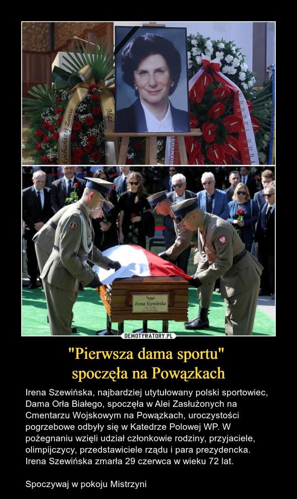 """""""Pierwsza dama sportu"""" spoczęła na Powązkach – Irena Szewińska, najbardziej utytułowany polski sportowiec, Dama Orła Białego, spoczęła w Alei Zasłużonych na Cmentarzu Wojskowym na Powązkach, uroczystości pogrzebowe odbyły się w Katedrze Polowej WP. W pożegnaniu wzięli udział członkowie rodziny, przyjaciele, olimpijczycy, przedstawiciele rządu i para prezydencka. Irena Szewińska zmarła 29 czerwca w wieku 72 lat.Spoczywaj w pokoju Mistrzyni"""