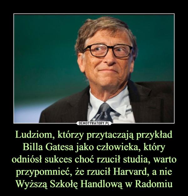 Ludziom, którzy przytaczają przykład Billa Gatesa jako człowieka, który odniósł sukces choć rzucił studia, warto przypomnieć, że rzucił Harvard, a nie Wyższą Szkołę Handlową w Radomiu –