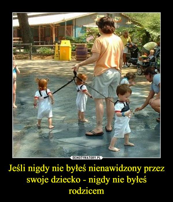 Jeśli nigdy nie byłeś nienawidzony przez swoje dziecko - nigdy nie byłeś rodzicem –
