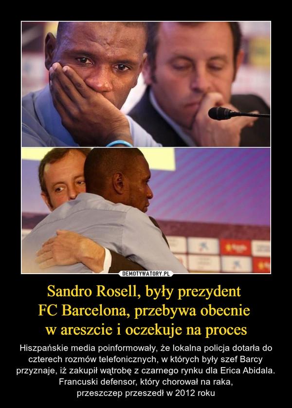 Sandro Rosell, były prezydent FC Barcelona, przebywa obecnie w areszcie i oczekuje na proces – Hiszpańskie media poinformowały, że lokalna policja dotarła do czterech rozmów telefonicznych, w których były szef Barcy przyznaje, iż zakupił wątrobę z czarnego rynku dla Erica Abidala. Francuski defensor, który chorował na raka,przeszczep przeszedł w 2012 roku