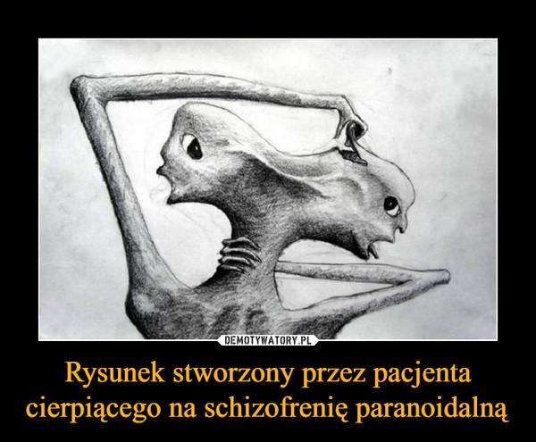 Rysunek stworzony przez pacjenta cierpiącego na schizofrenię paranoidalną –