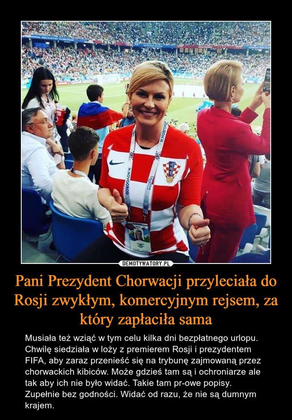 Pani Prezydent Chorwacji przyleciała do Rosji zwykłym, komercyjnym rejsem, za który zapłaciła sama – Musiała też wziąć w tym celu kilka dni bezpłatnego urlopu. Chwilę siedziała w loży z premierem Rosji i prezydentem FIFA, aby zaraz przenieść się na trybunę zajmowaną przez chorwackich kibiców. Może gdzieś tam są i ochroniarze ale tak aby ich nie było widać. Takie tam pr-owe popisy. Zupełnie bez godności. Widać od razu, że nie są dumnym krajem.