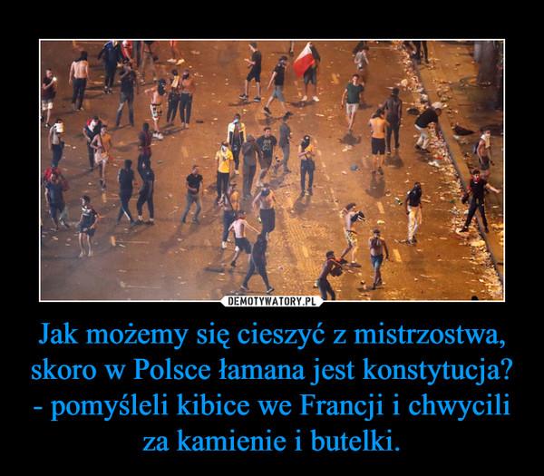 Jak możemy się cieszyć z mistrzostwa, skoro w Polsce łamana jest konstytucja? - pomyśleli kibice we Francji i chwycili za kamienie i butelki. –
