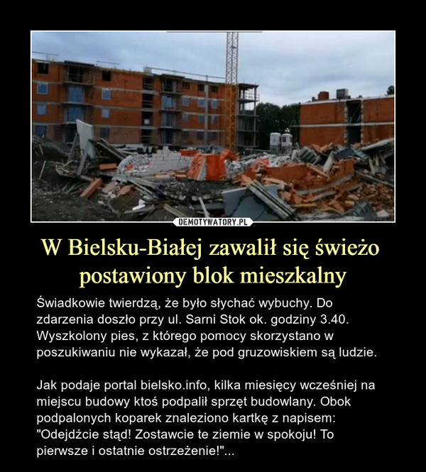 """W Bielsku-Białej zawalił się świeżo postawiony blok mieszkalny – Świadkowie twierdzą, że było słychać wybuchy. Do zdarzenia doszło przy ul. Sarni Stok ok. godziny 3.40. Wyszkolony pies, z którego pomocy skorzystano w poszukiwaniu nie wykazał, że pod gruzowiskiem są ludzie.Jak podaje portal bielsko.info, kilka miesięcy wcześniej na miejscu budowy ktoś podpalił sprzęt budowlany. Obok podpalonych koparek znaleziono kartkę z napisem: """"Odejdźcie stąd! Zostawcie te ziemie w spokoju! To pierwsze i ostatnie ostrzeżenie!""""..."""