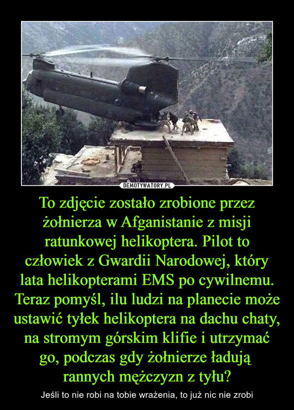 To zdjęcie zostało zrobione przez żołnierza w Afganistanie z misji ratunkowej helikoptera. Pilot to człowiek z Gwardii Narodowej, który lata helikopterami EMS po cywilnemu. Teraz pomyśl, ilu ludzi na planecie może ustawić tyłek helikoptera na dachu chaty, na stromym górskim klifie i utrzymać go, podczas gdy żołnierze ładują rannych mężczyzn z tyłu? – Jeśli to nie robi na tobie wrażenia, to już nic nie zrobi