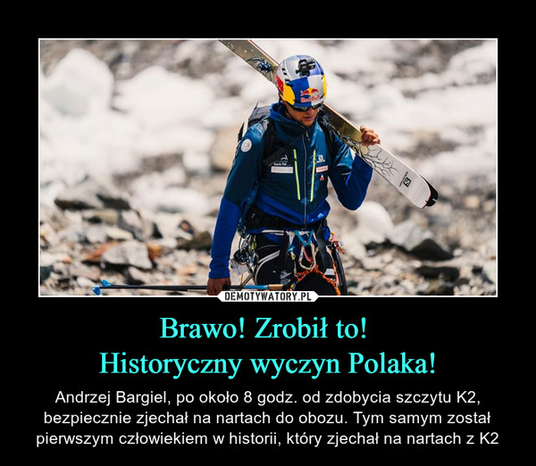 Brawo! Zrobił to! Historyczny wyczyn Polaka! – Andrzej Bargiel, po około 8 godz. od zdobycia szczytu K2, bezpiecznie zjechał na nartach do obozu. Tym samym został pierwszym człowiekiem w historii, który zjechał na nartach z K2