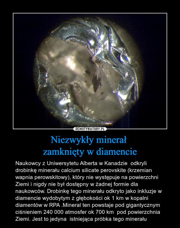 Niezwykły minerał zamknięty w diamencie – Naukowcy z Uniwersytetu Alberta w Kanadzie  odkryli drobinkę minerału calcium silicate perovskite (krzemian wapnia perowskitowy), który nie występuje na powierzchni Ziemi i nigdy nie był dostępny w żadnej formie dla naukowców. Drobinkę tego minerału odkryto jako inkluzje w diamencie wydobytym z głębokości ok 1 km w kopalni diamentów w RPA .Mineral ten powstaje pod gigantycznym ciśnieniem 240 000 atmosfer ok 700 km  pod powierzchnia Ziemi. Jest to jedyna  istniejąca próbka tego minerału
