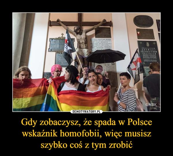 Gdy zobaczysz, że spada w Polsce wskaźnik homofobii, więc musisz szybko coś z tym zrobić –